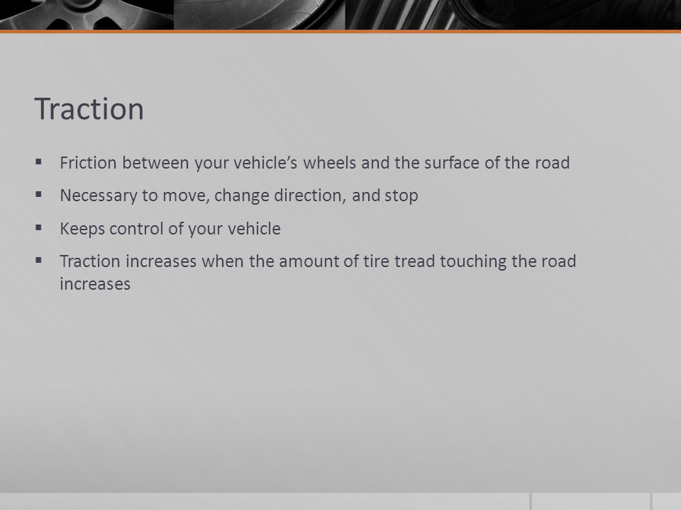 Traction Friction between your vehicle's wheels and the surface of the road. Necessary to move, change direction, and stop.