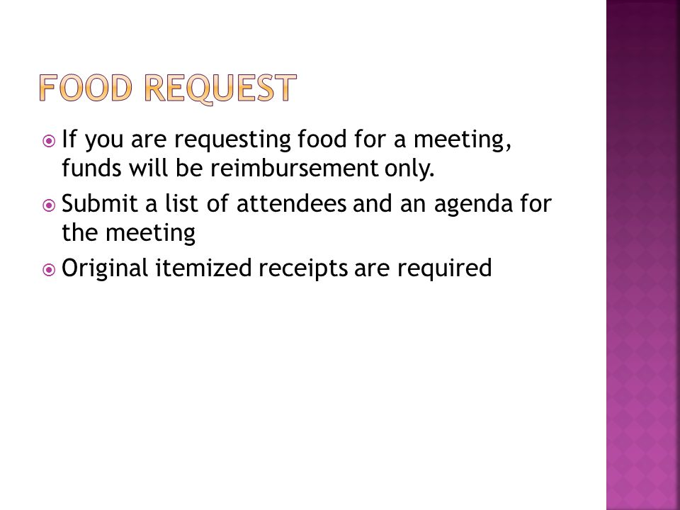 Food Request If you are requesting food for a meeting, funds will be reimbursement only. Submit a list of attendees and an agenda for the meeting.