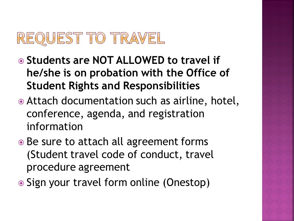 Request to Travel Students are NOT ALLOWED to travel if he/she is on probation with the Office of Student Rights and Responsibilities.
