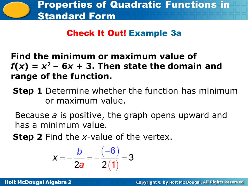Check It Out! Example 3a Find the minimum or maximum value of f(x) = x2 – 6x + 3. Then state the domain and range of the function.