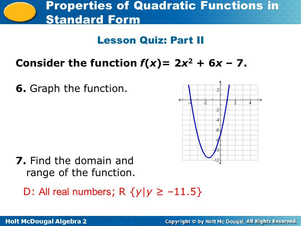 Lesson Quiz: Part II Consider the function f(x)= 2x2 + 6x – 7. 6. Graph the function. 7. Find the domain and range of the function.