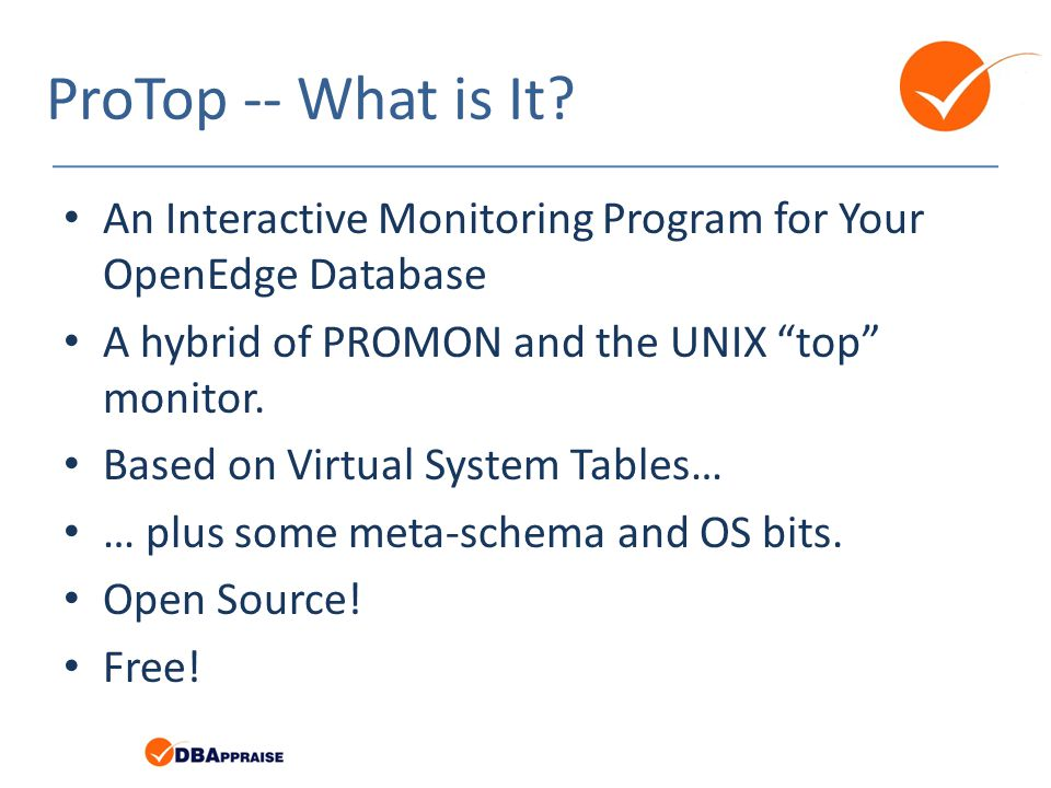ProTop -- What is It An Interactive Monitoring Program for Your OpenEdge Database. A hybrid of PROMON and the UNIX top monitor.