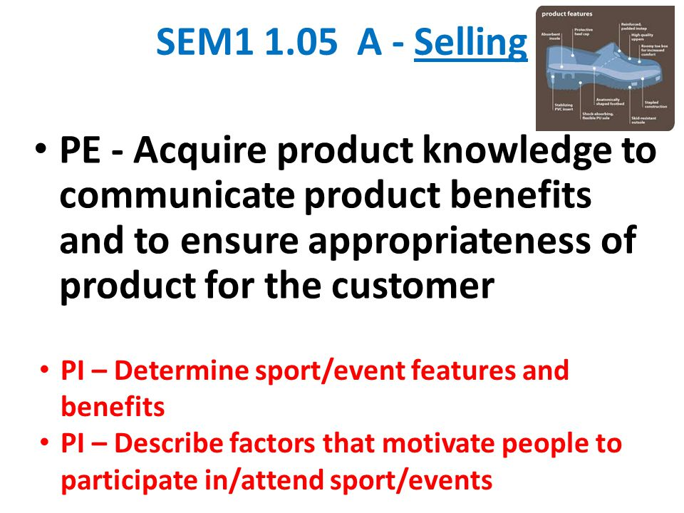 SEM1 1.05 A - Selling PE - Acquire product knowledge to communicate product benefits and to ensure appropriateness of product for the customer.