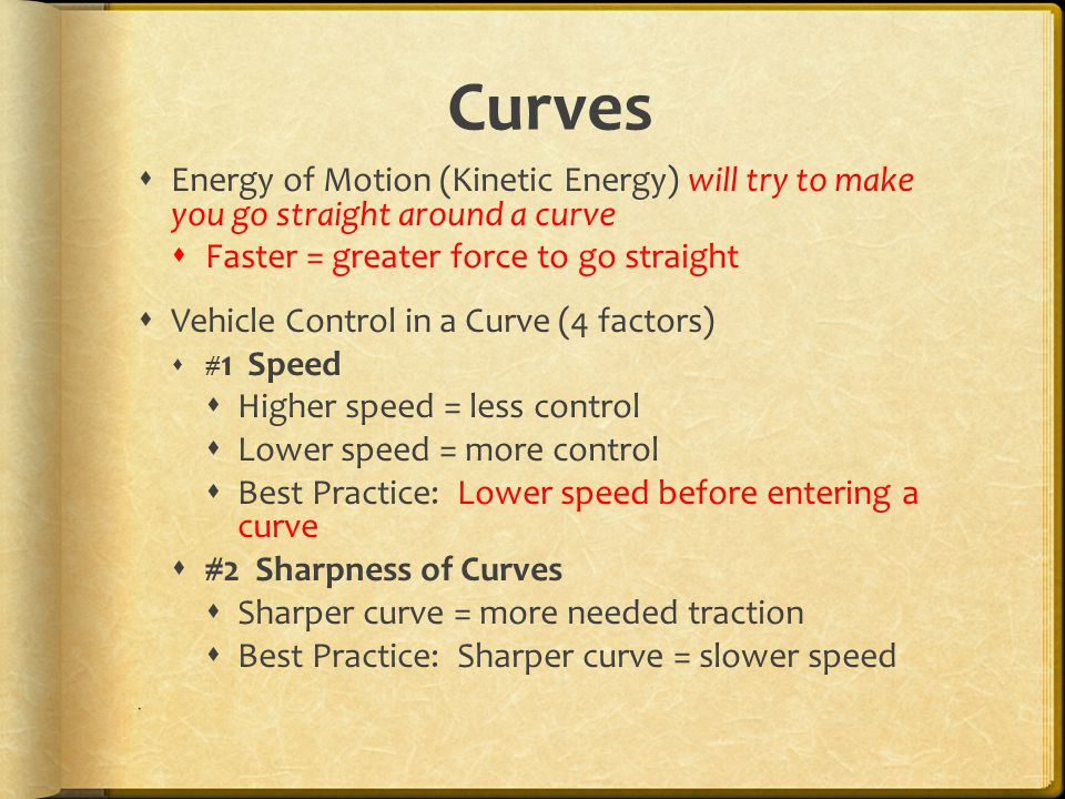 Curves Energy of Motion (Kinetic Energy) will try to make you go straight around a curve. Faster = greater force to go straight.