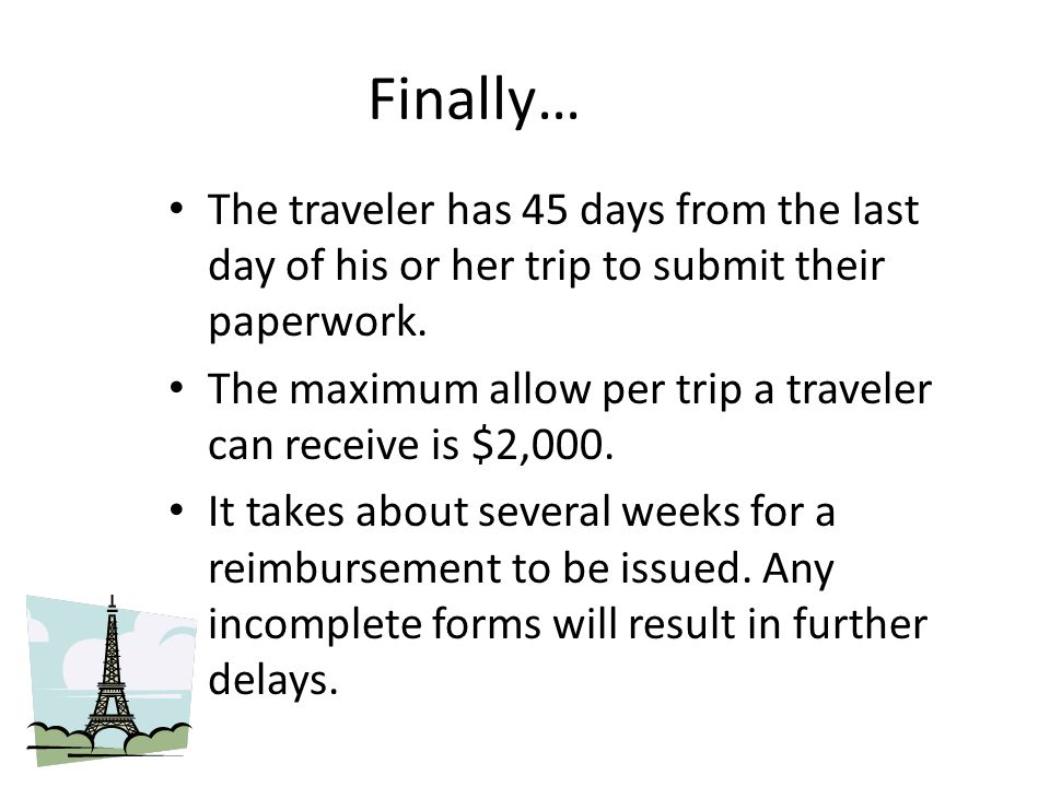 Finally… The traveler has 45 days from the last day of his or her trip to submit their paperwork.
