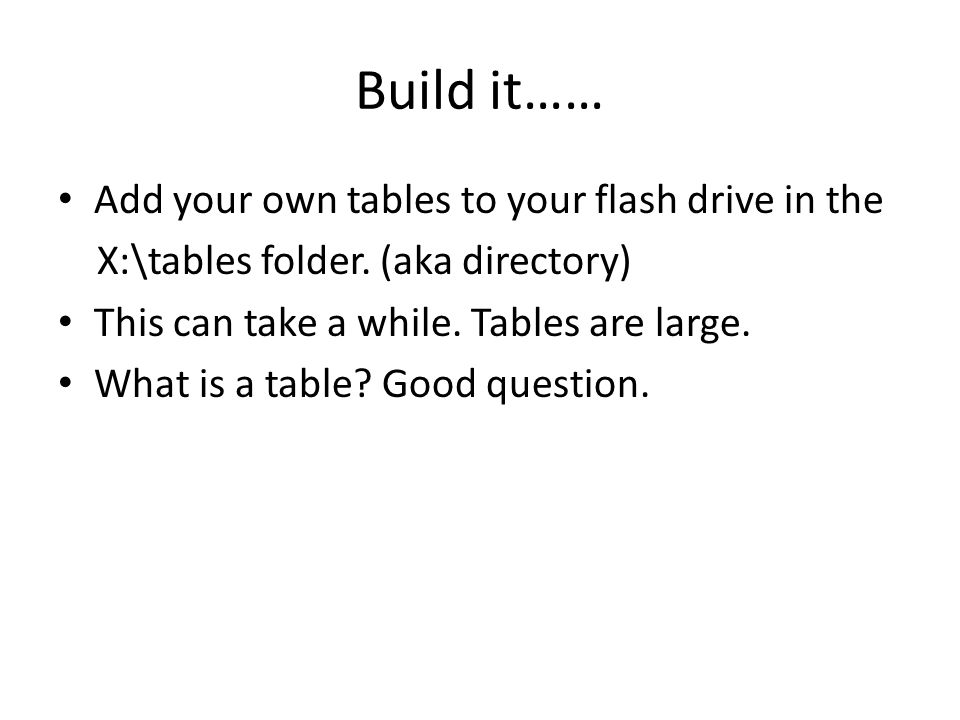 Build it…… Add your own tables to your flash drive in the