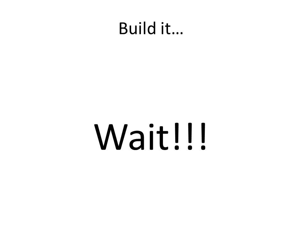 Build it… Wait!!!