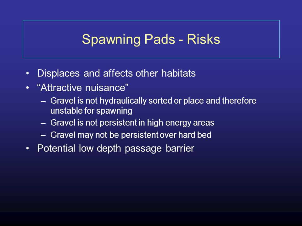 Spawning Pads - Risks Displaces and affects other habitats