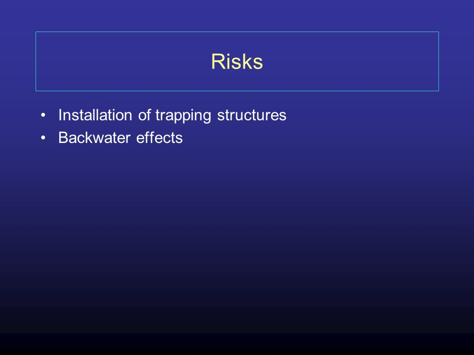 Risks Installation of trapping structures Backwater effects