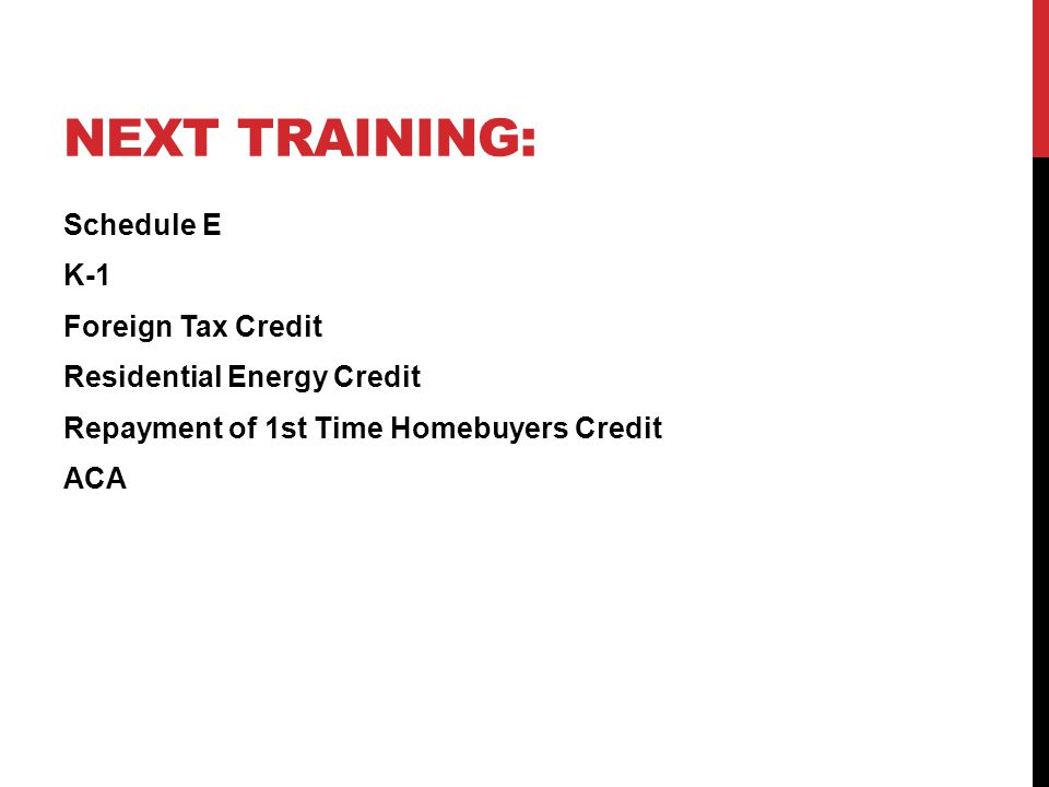 Next training: Schedule E K-1 Foreign Tax Credit Residential Energy Credit Repayment of 1st Time Homebuyers Credit ACA