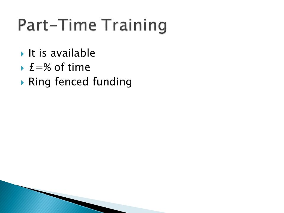 Part-Time Training It is available £=% of time Ring fenced funding