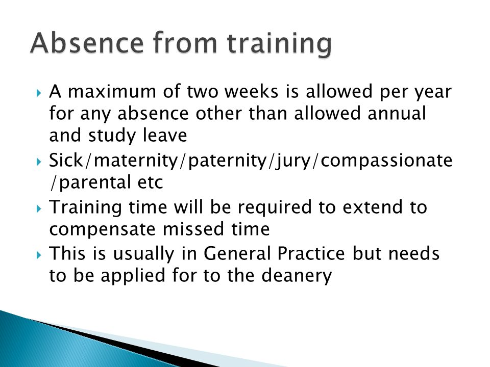 Absence from training A maximum of two weeks is allowed per year for any absence other than allowed annual and study leave.