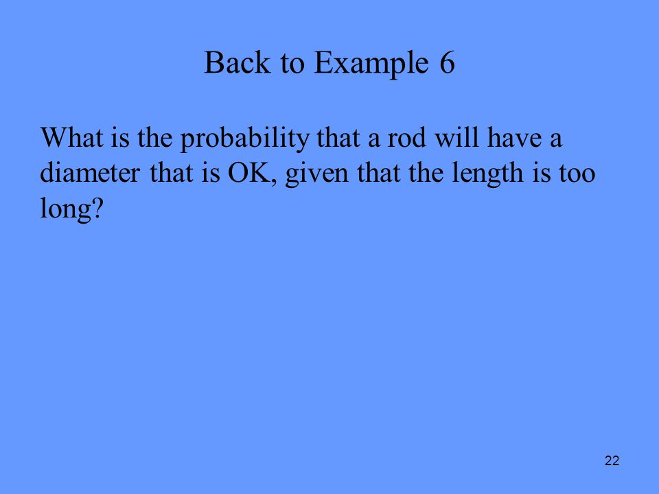 Back to Example 6 What is the probability that a rod will have a diameter that is OK, given that the length is too long