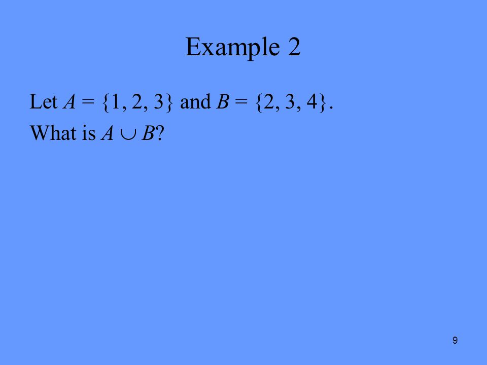 Example 2 Let A = {1, 2, 3} and B = {2, 3, 4}. What is A  B