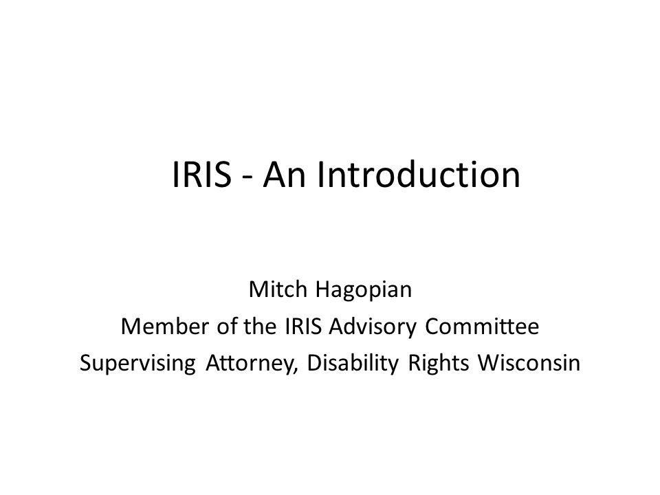 IRIS - An Introduction Mitch Hagopian Member of the IRIS Advisory Committee Supervising Attorney, Disability Rights Wisconsin
