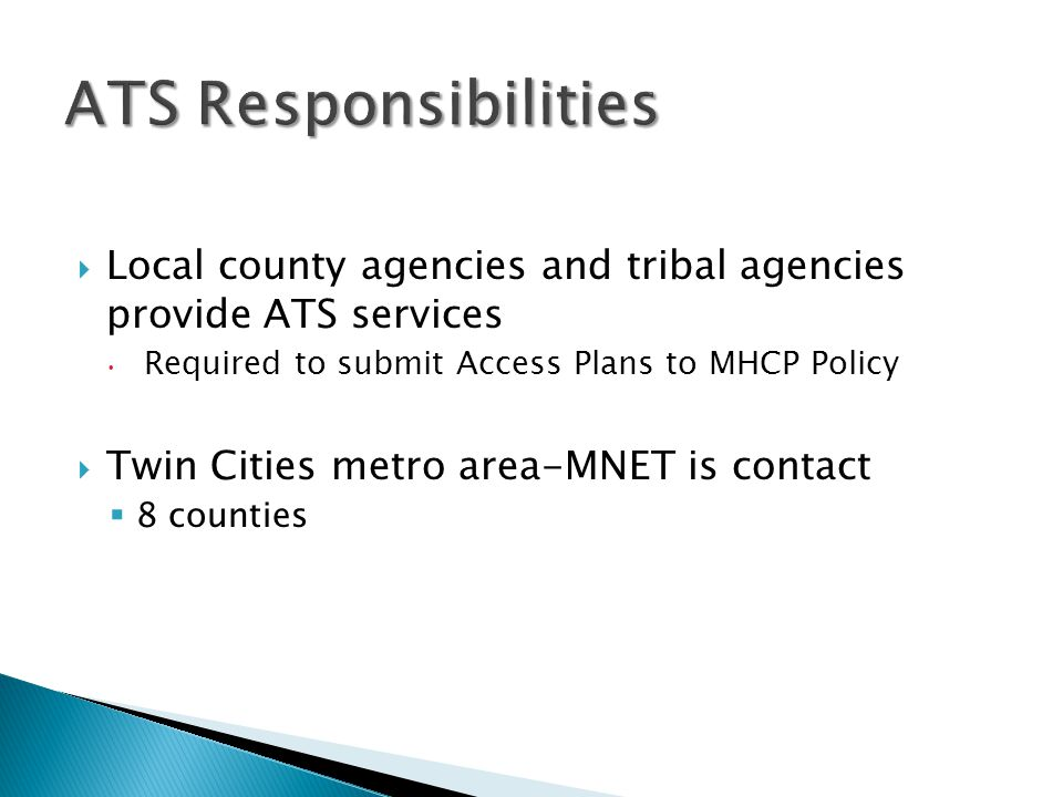 ATS Responsibilities Local county agencies and tribal agencies provide ATS services. Required to submit Access Plans to MHCP Policy.