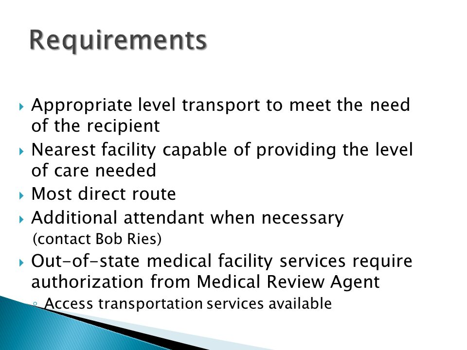 Requirements Appropriate level transport to meet the need of the recipient. Nearest facility capable of providing the level of care needed.
