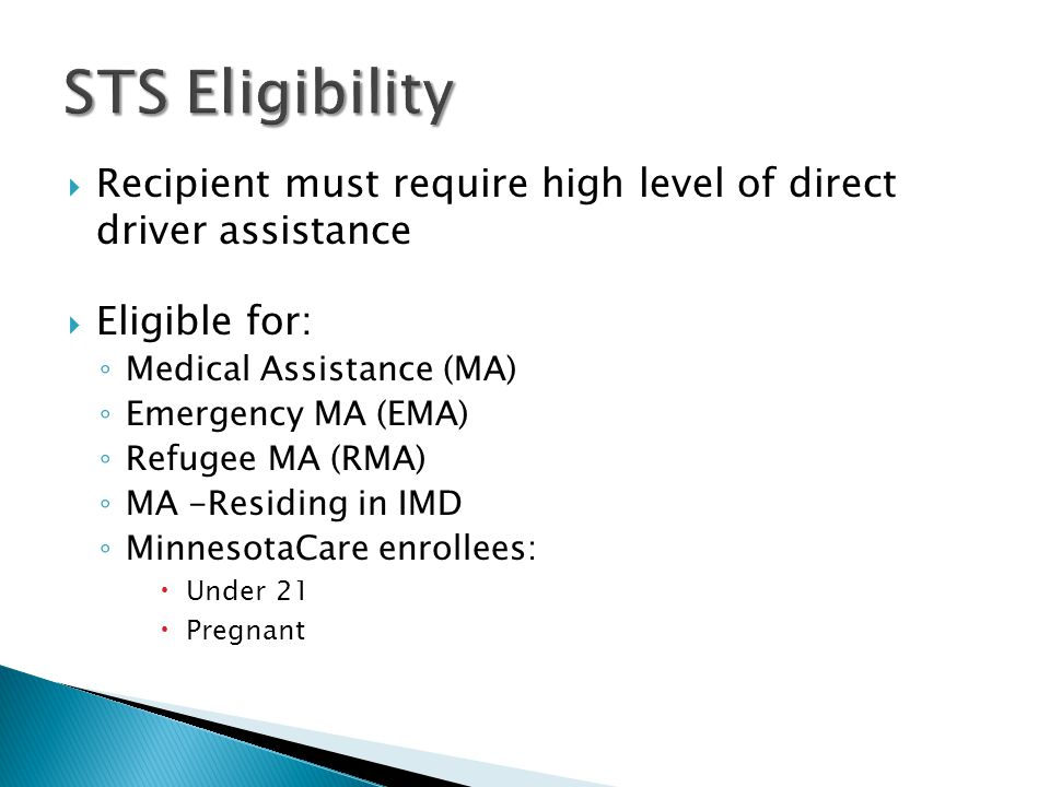 STS Eligibility Recipient must require high level of direct driver assistance. Eligible for: Medical Assistance (MA)