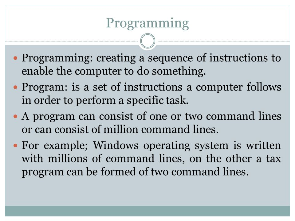 Programming Programming: creating a sequence of instructions to enable the computer to do something.