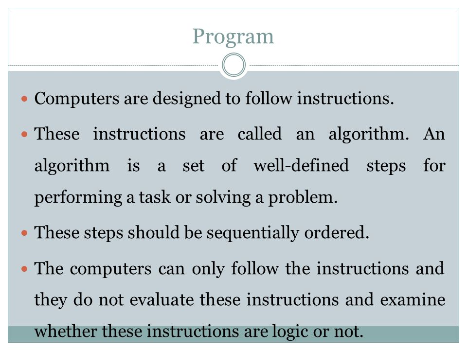 Program Computers are designed to follow instructions.