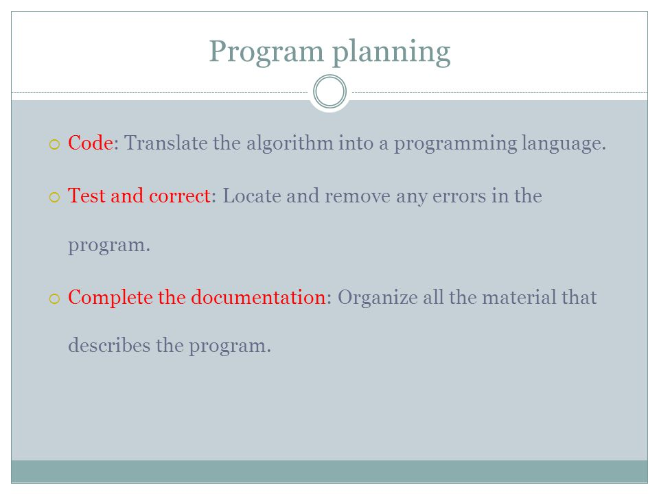 Program planning Code: Translate the algorithm into a programming language. Test and correct: Locate and remove any errors in the program.