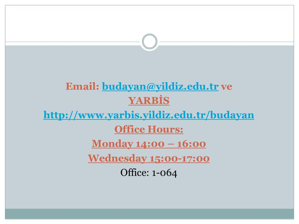 Email: budayan@yildiz.edu.tr ve YARBİS http://www.yarbis.yildiz.edu.tr/budayan Office Hours: Monday 14:00 – 16:00 Wednesday 15:00-17:00 Office: 1-064