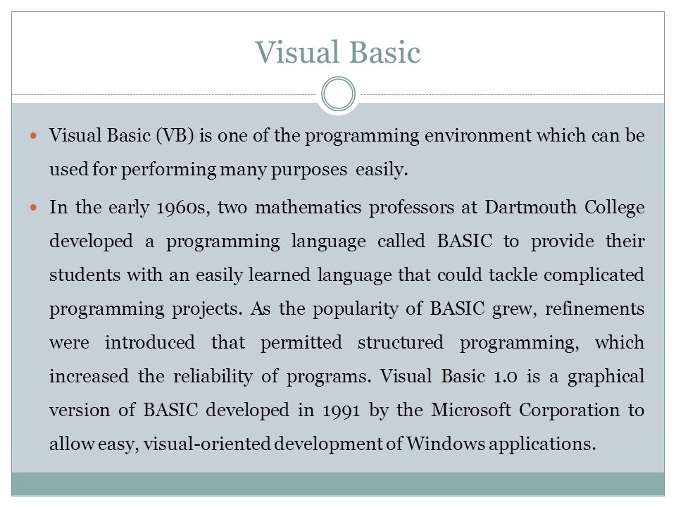 Visual Basic Visual Basic (VB) is one of the programming environment which can be used for performing many purposes easily.