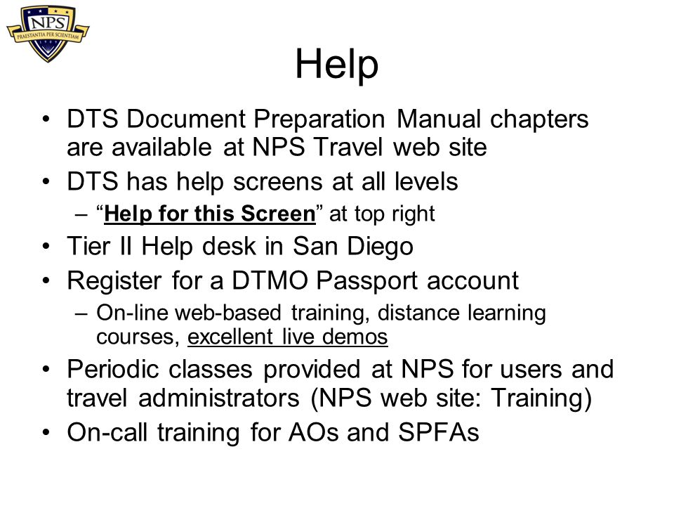 Help DTS Document Preparation Manual chapters are available at NPS Travel web site. DTS has help screens at all levels.