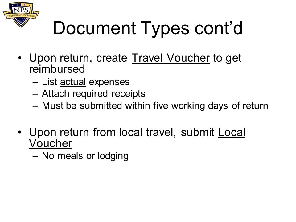 Document Types cont'd Upon return, create Travel Voucher to get reimbursed. List actual expenses. Attach required receipts.