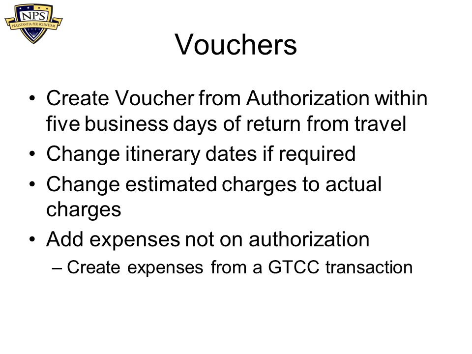 Vouchers Create Voucher from Authorization within five business days of return from travel. Change itinerary dates if required.