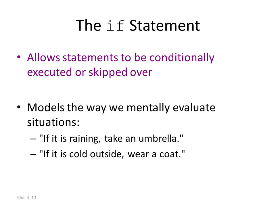 The if Statement Allows statements to be conditionally executed or skipped over. Models the way we mentally evaluate situations: