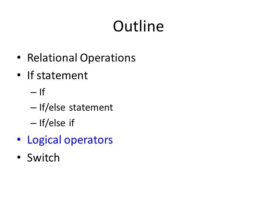Outline Relational Operations If statement Logical operators Switch If