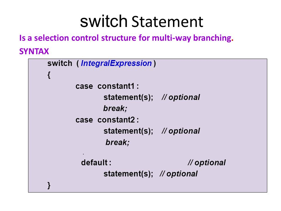 switch Statement Is a selection control structure for multi-way branching. SYNTAX. switch ( IntegralExpression )