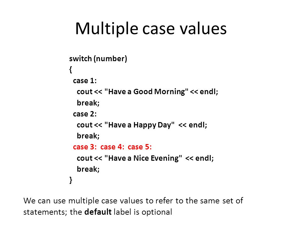 Multiple case values switch (number) { case 1: cout << Have a Good Morning << endl; break; case 2: