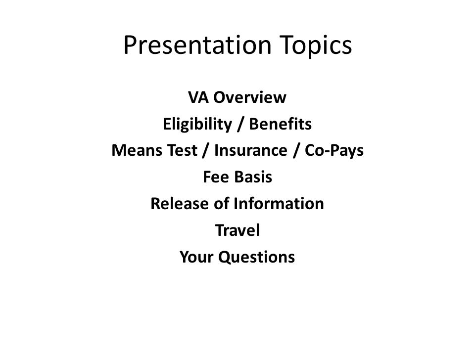 Presentation Topics VA Overview Eligibility / Benefits Means Test / Insurance / Co-Pays Fee Basis Release of Information Travel Your Questions