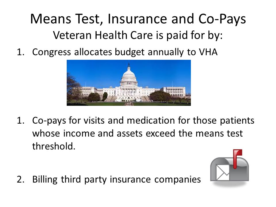 Means Test, Insurance and Co-Pays Veteran Health Care is paid for by: