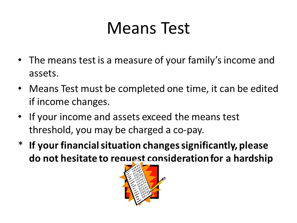 Means Test The means test is a measure of your family's income and assets.