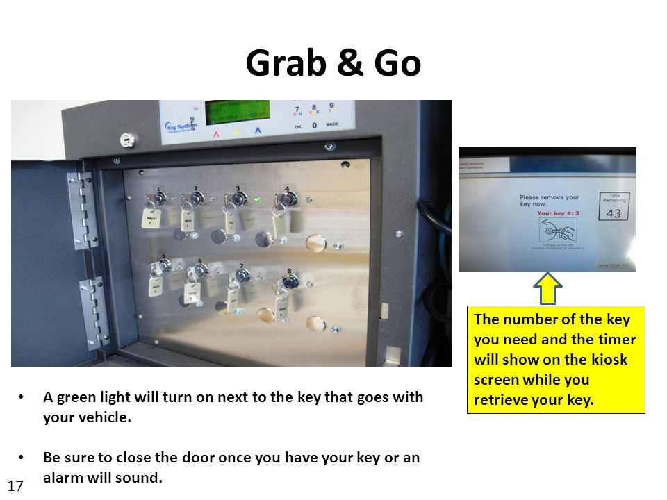 Grab & Go The number of the key you need and the timer will show on the kiosk screen while you retrieve your key.