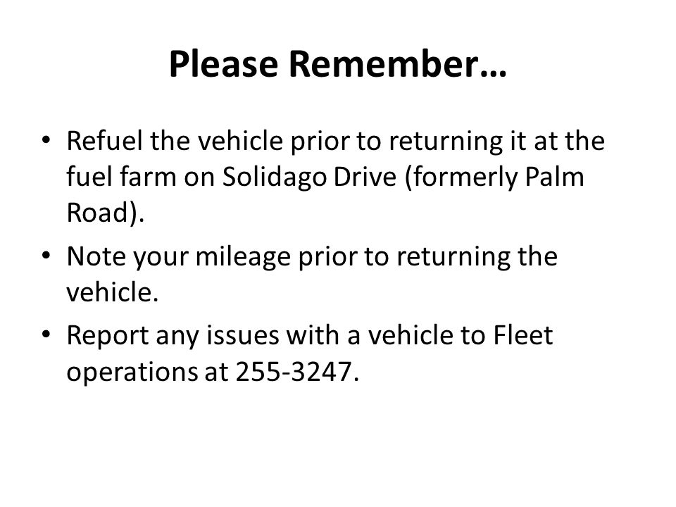 Please Remember… Refuel the vehicle prior to returning it at the fuel farm on Solidago Drive (formerly Palm Road).