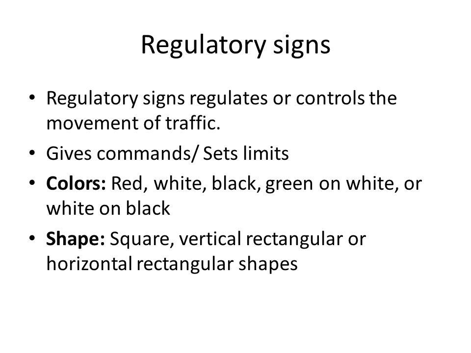 Regulatory signs Regulatory signs regulates or controls the movement of traffic. Gives commands/ Sets limits.
