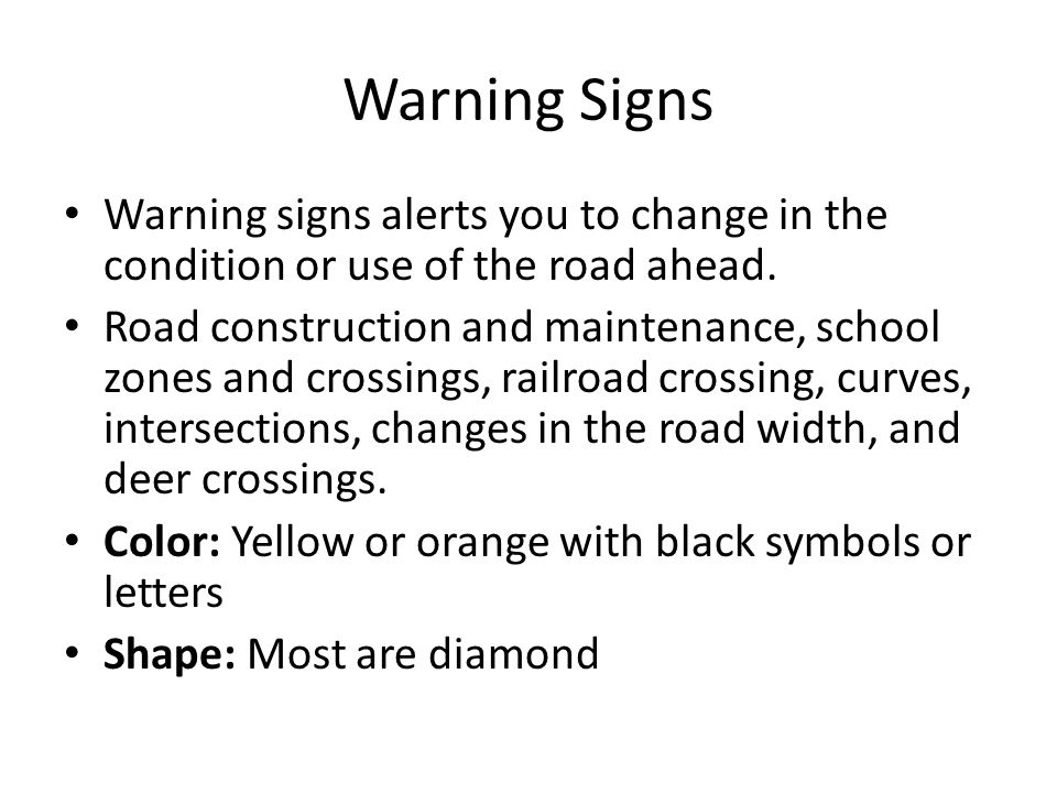 Warning Signs Warning signs alerts you to change in the condition or use of the road ahead.