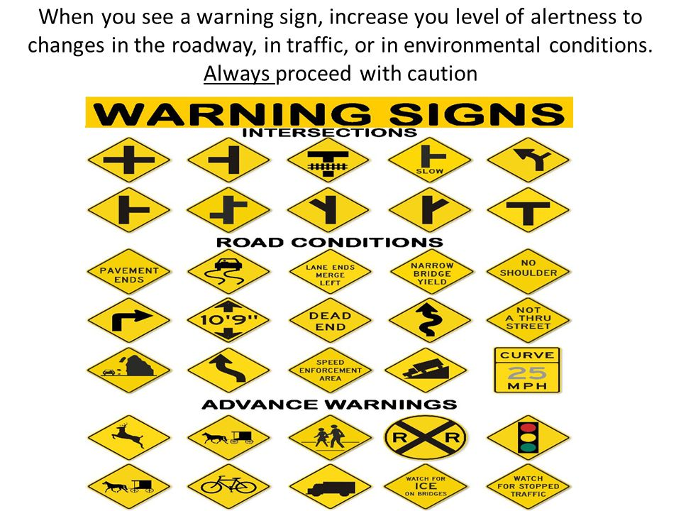 When you see a warning sign, increase you level of alertness to changes in the roadway, in traffic, or in environmental conditions.