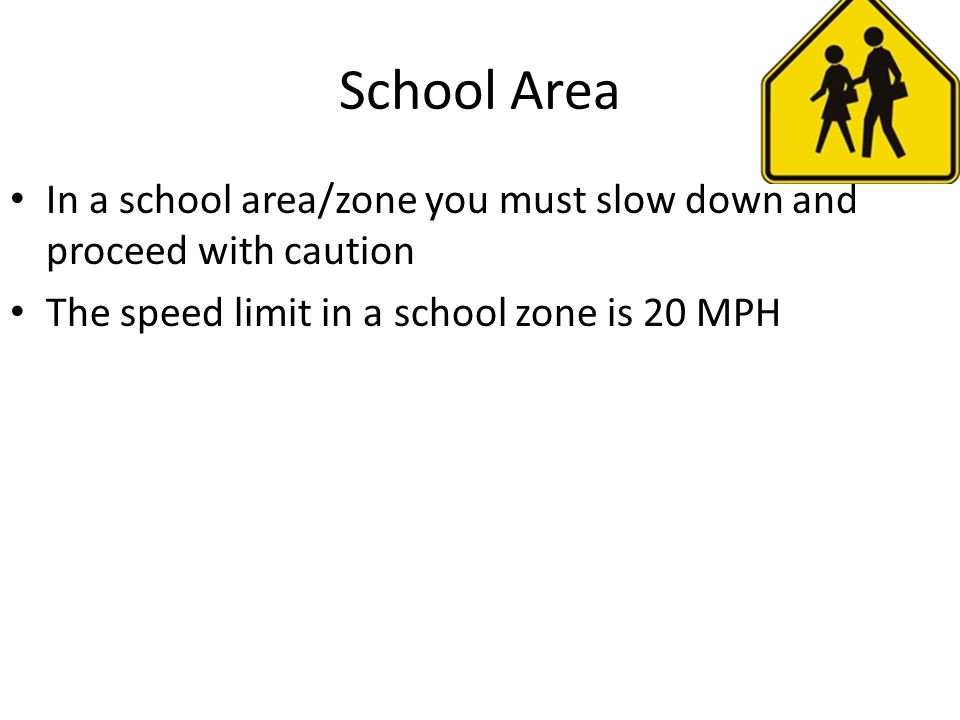 School Area In a school area/zone you must slow down and proceed with caution.