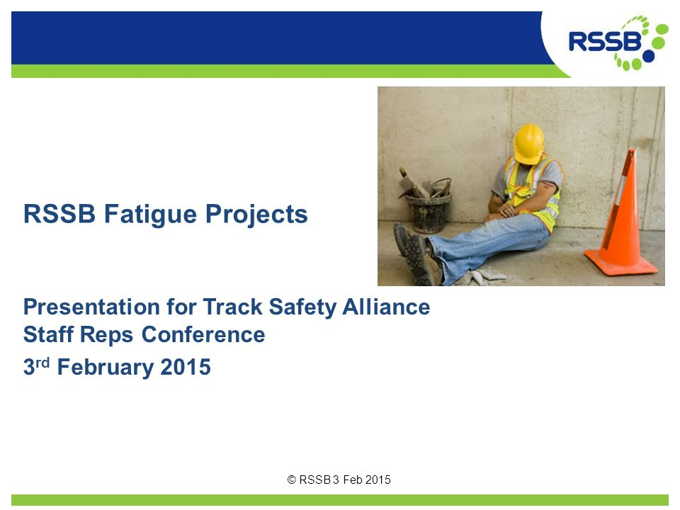 RSSB Fatigue Projects Presentation for Track Safety Alliance Staff Reps Conference. 3rd February 2015.