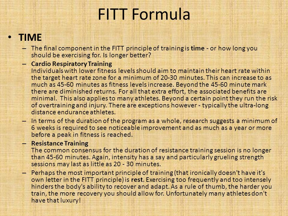 FITT Formula TIME. The final component in the FITT principle of training is time - or how long you should be exercising for. Is longer better