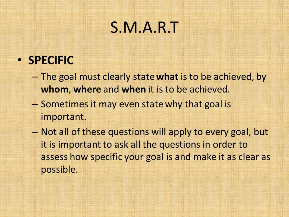 S.M.A.R.T SPECIFIC. The goal must clearly state what is to be achieved, by whom, where and when it is to be achieved.