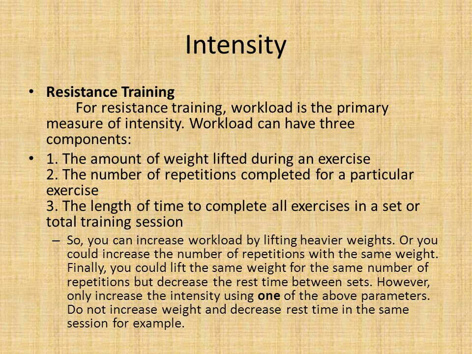 Intensity Resistance Training For resistance training, workload is the primary measure of intensity. Workload can have three components: