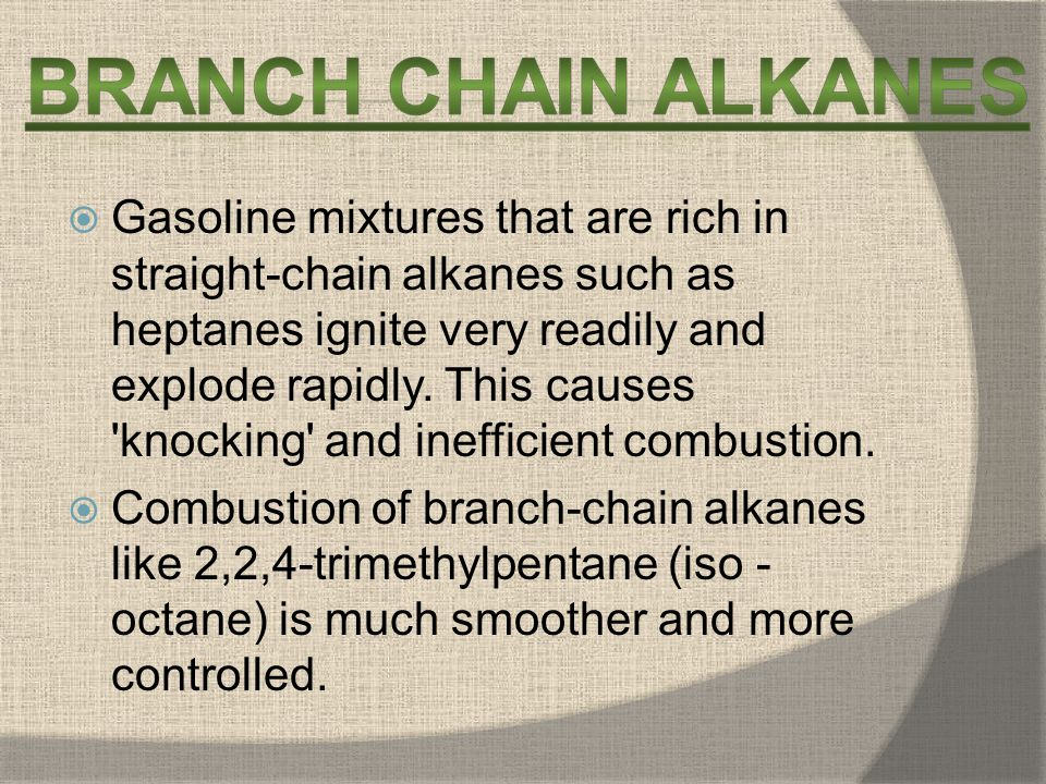 Gasoline mixtures that are rich in straight-chain alkanes such as heptanes ignite very readily and explode rapidly. This causes knocking and inefficient combustion.