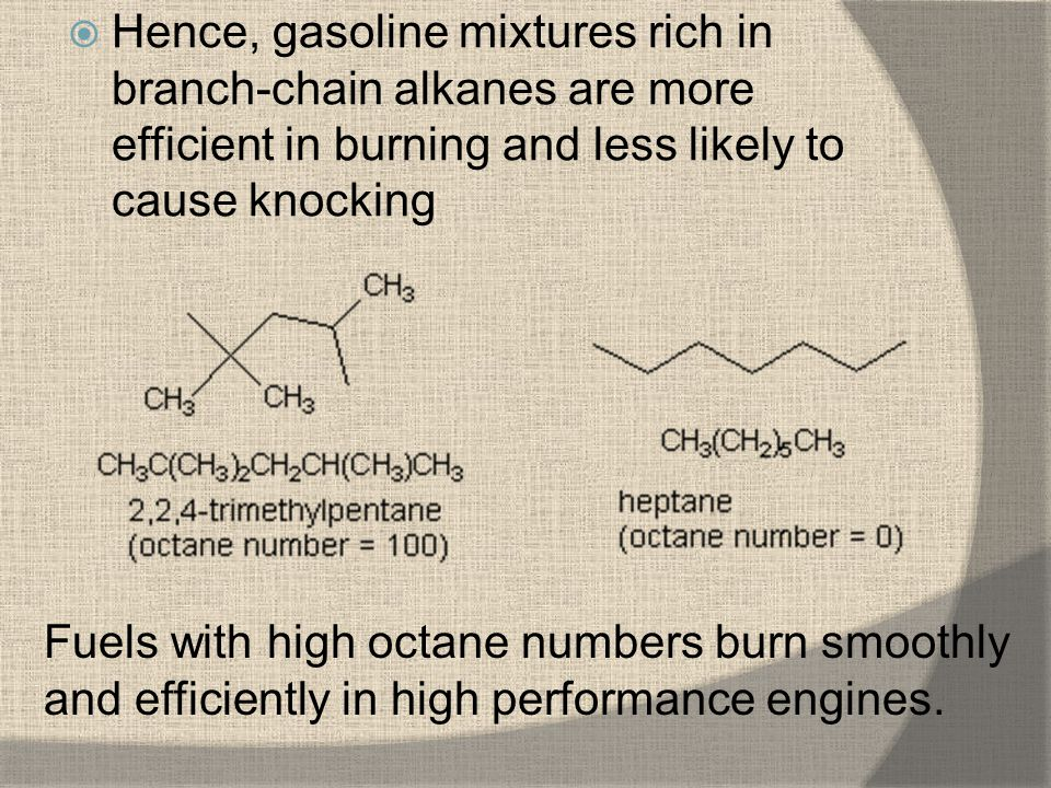 Hence, gasoline mixtures rich in branch-chain alkanes are more efficient in burning and less likely to cause knocking