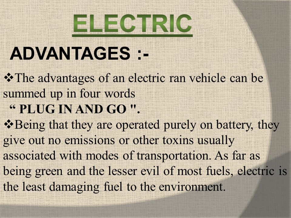 ADVANTAGES :- The advantages of an electric ran vehicle can be summed up in four words. PLUG IN AND GO .